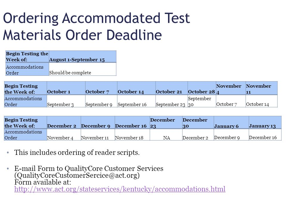 Ordering Accommodated Test Materials Navigate to http://www.act.org/stateservices/kentuckyhttp://www.act.org/stateservices/kentucky Select the Resources tab (top right side of screen) Select Test Accommodations (left side of screen) Download and complete the KDE Accommodated Testing Materials Order Form.