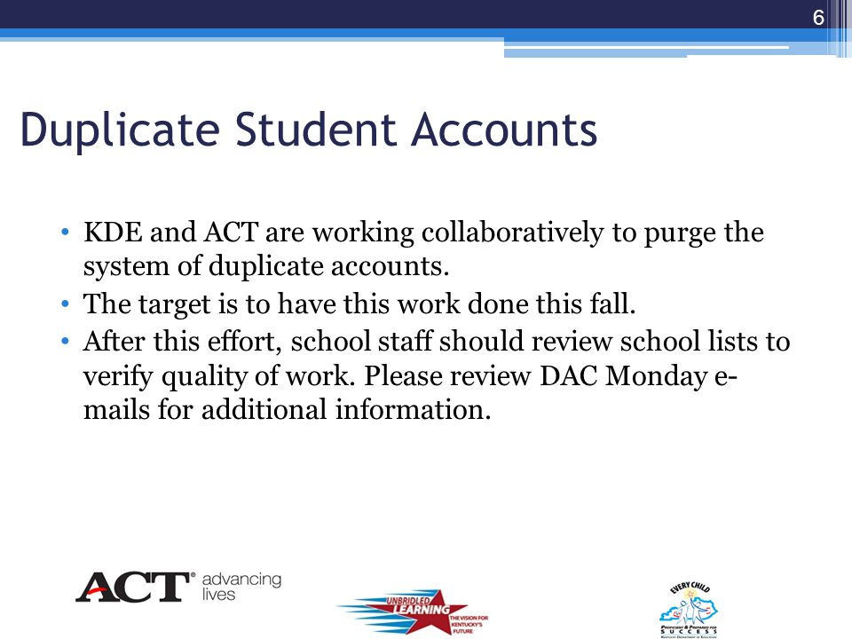 Duplicate Student Accounts KDE and ACT are working collaboratively to purge the system of duplicate accounts.