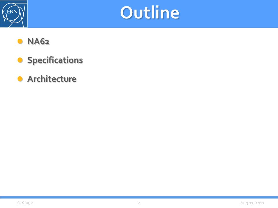 Aug 27, 2012 Outline NA62 NA62 Specifications Specifications Architecture Architecture A. Kluge2