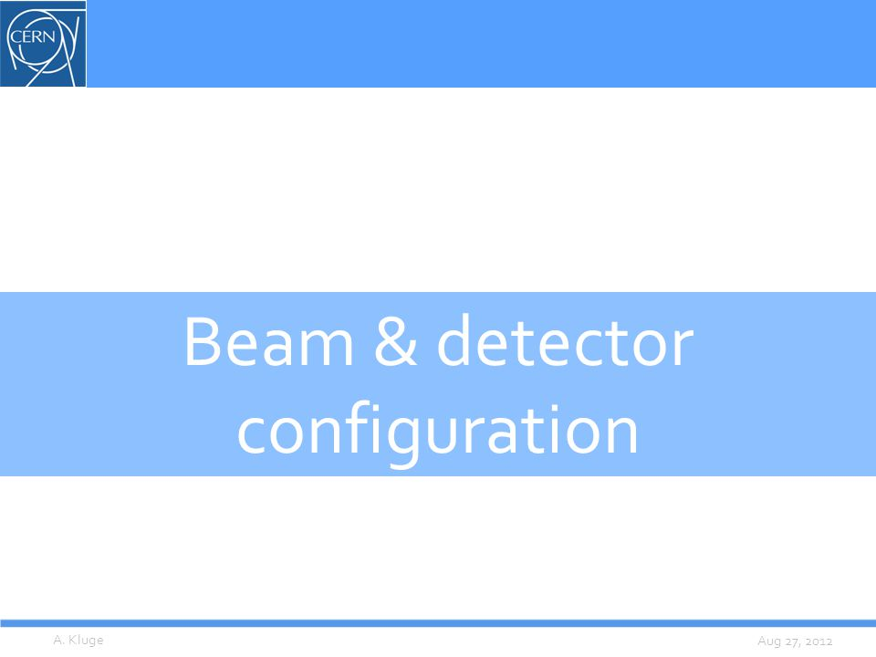 Aug 27, 2012 Beam & detector configuration A. Kluge
