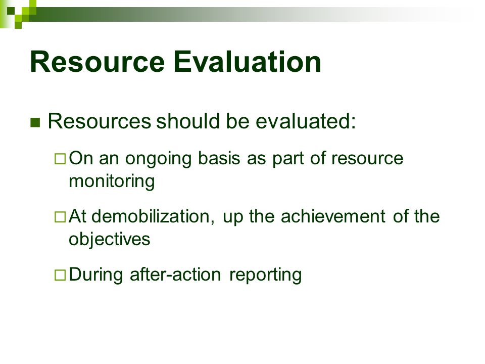 Resource Evaluation Resources should be evaluated:  On an ongoing basis as part of resource monitoring  At demobilization, up the achievement of the