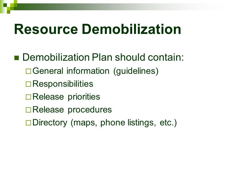 Resource Demobilization Demobilization Plan should contain:  General information (guidelines)  Responsibilities  Release priorities  Release proce