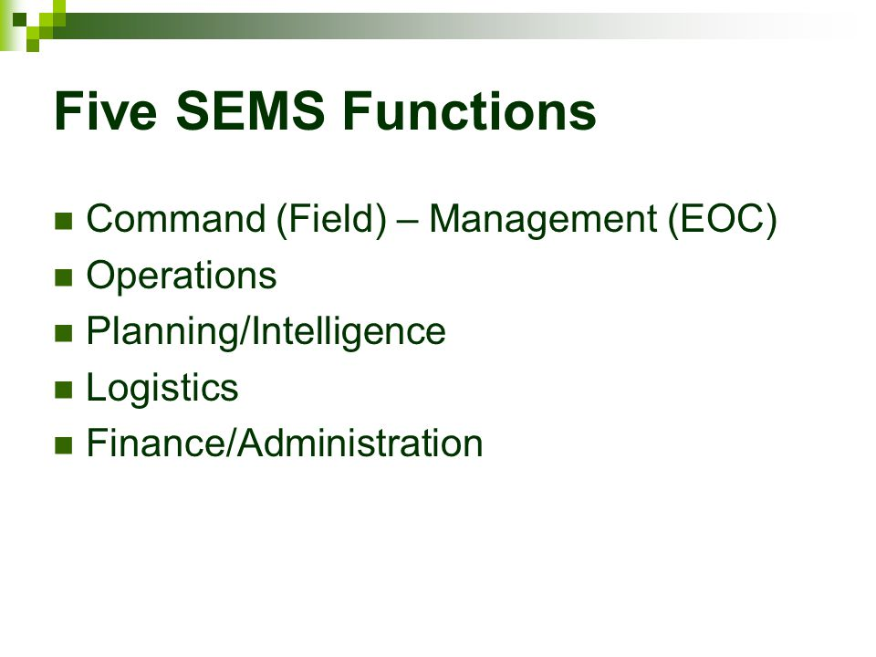 Five SEMS Functions Command (Field) – Management (EOC) Operations Planning/Intelligence Logistics Finance/Administration