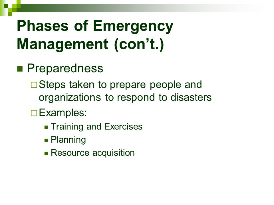 Phases of Emergency Management (con't.) Preparedness  Steps taken to prepare people and organizations to respond to disasters  Examples: Training an