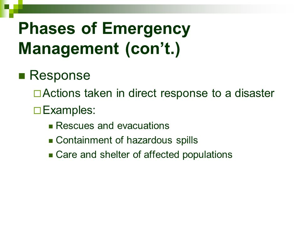 Phases of Emergency Management (con't.) Response  Actions taken in direct response to a disaster  Examples: Rescues and evacuations Containment of h