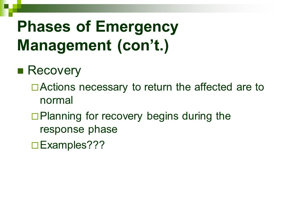 Phases of Emergency Management (con't.) Recovery  Actions necessary to return the affected are to normal  Planning for recovery begins during the re