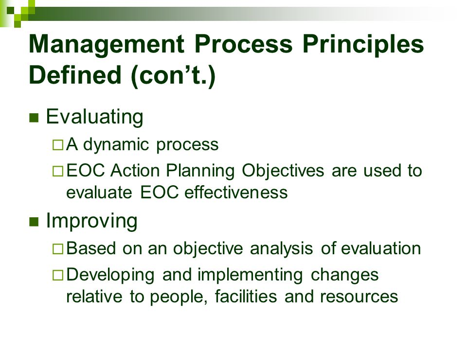 Management Process Principles Defined (con't.) Evaluating  A dynamic process  EOC Action Planning Objectives are used to evaluate EOC effectiveness