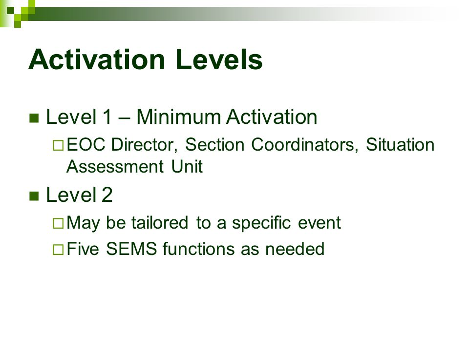 Activation Levels Level 1 – Minimum Activation  EOC Director, Section Coordinators, Situation Assessment Unit Level 2  May be tailored to a specific