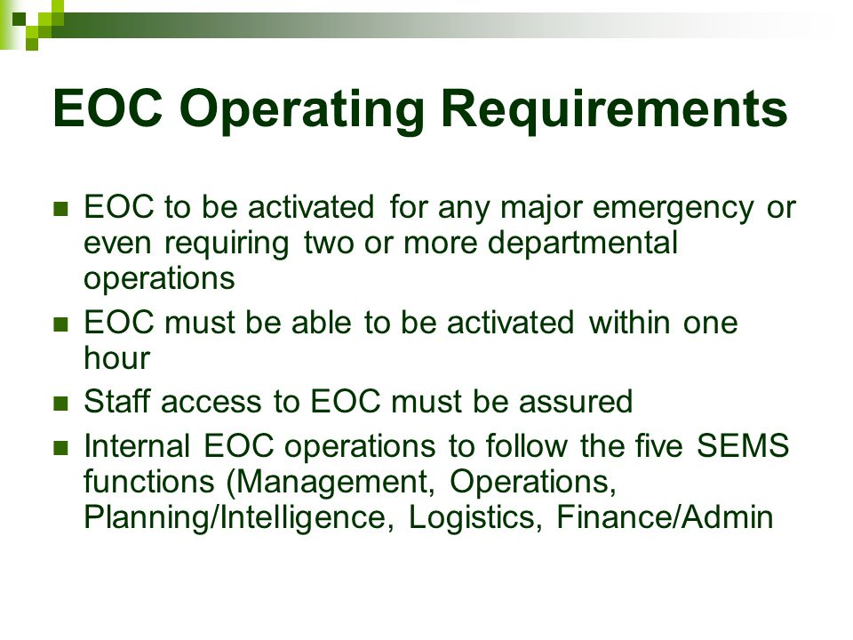 EOC Operating Requirements EOC to be activated for any major emergency or even requiring two or more departmental operations EOC must be able to be ac