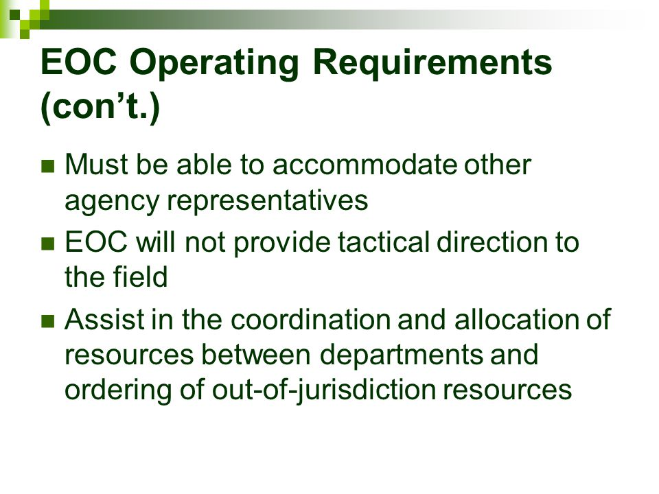 EOC Operating Requirements (con't.) Must be able to accommodate other agency representatives EOC will not provide tactical direction to the field Assi