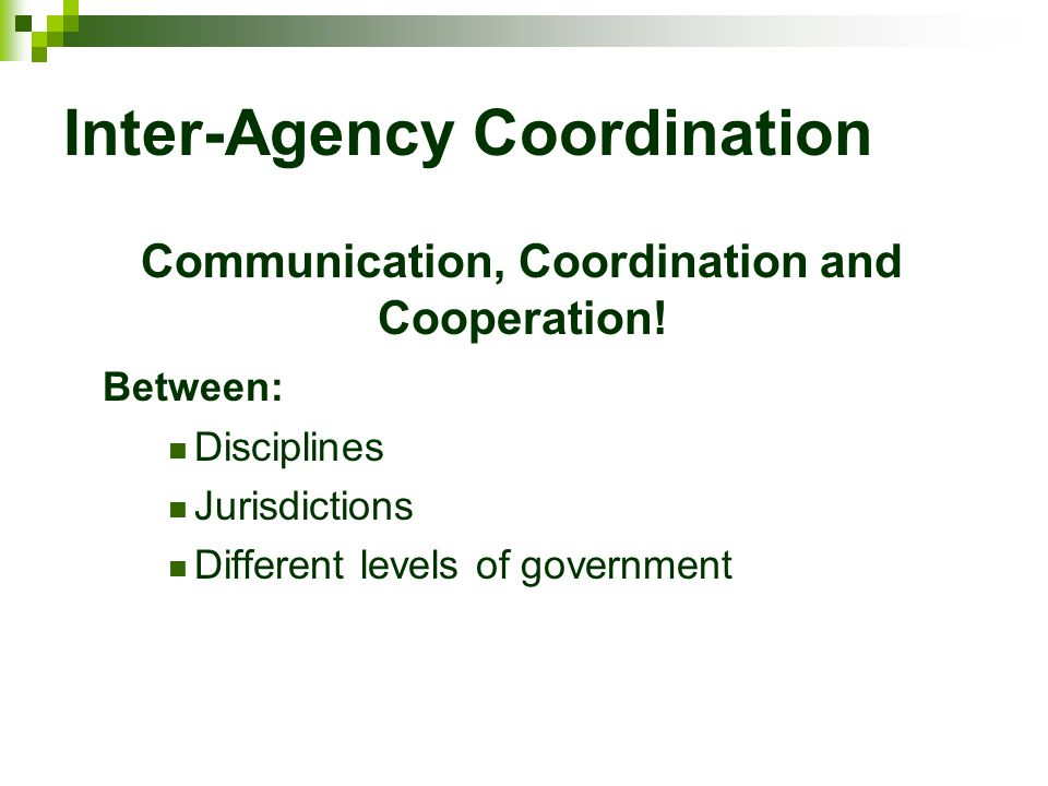 Inter-Agency Coordination Communication, Coordination and Cooperation! Between: Disciplines Jurisdictions Different levels of government