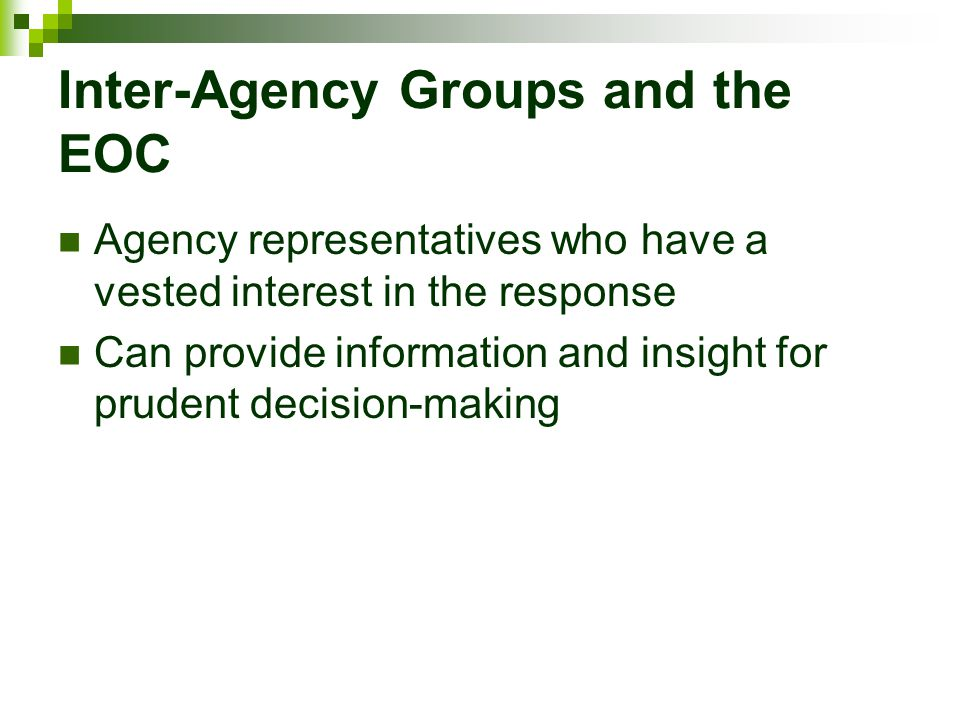 Inter-Agency Groups and the EOC Agency representatives who have a vested interest in the response Can provide information and insight for prudent deci