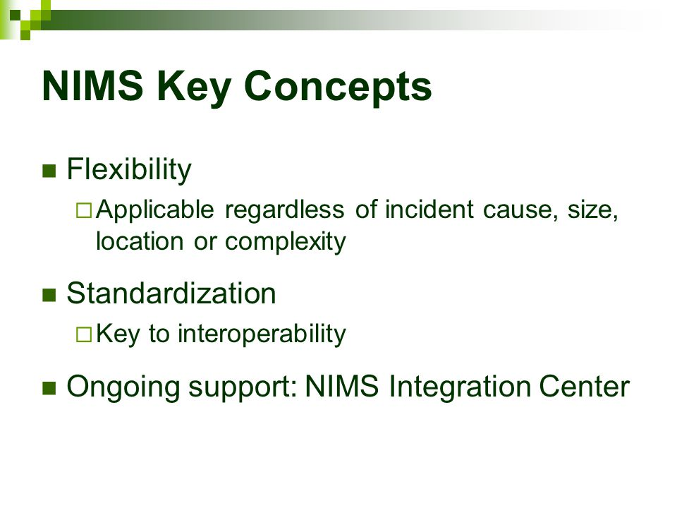 NIMS Key Concepts Flexibility  Applicable regardless of incident cause, size, location or complexity Standardization  Key to interoperability Ongoin