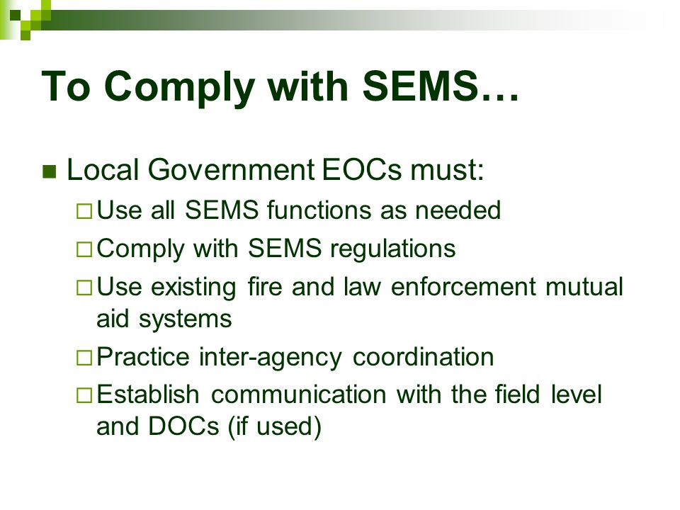 To Comply with SEMS… Local Government EOCs must:  Use all SEMS functions as needed  Comply with SEMS regulations  Use existing fire and law enforce