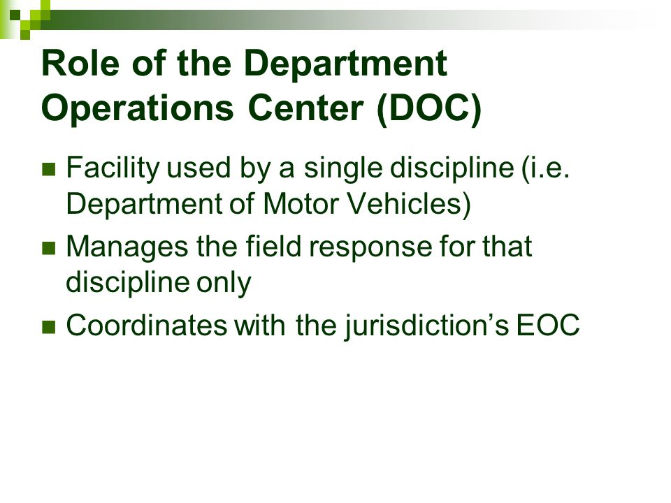 Role of the Department Operations Center (DOC) Facility used by a single discipline (i.e. Department of Motor Vehicles) Manages the field response for