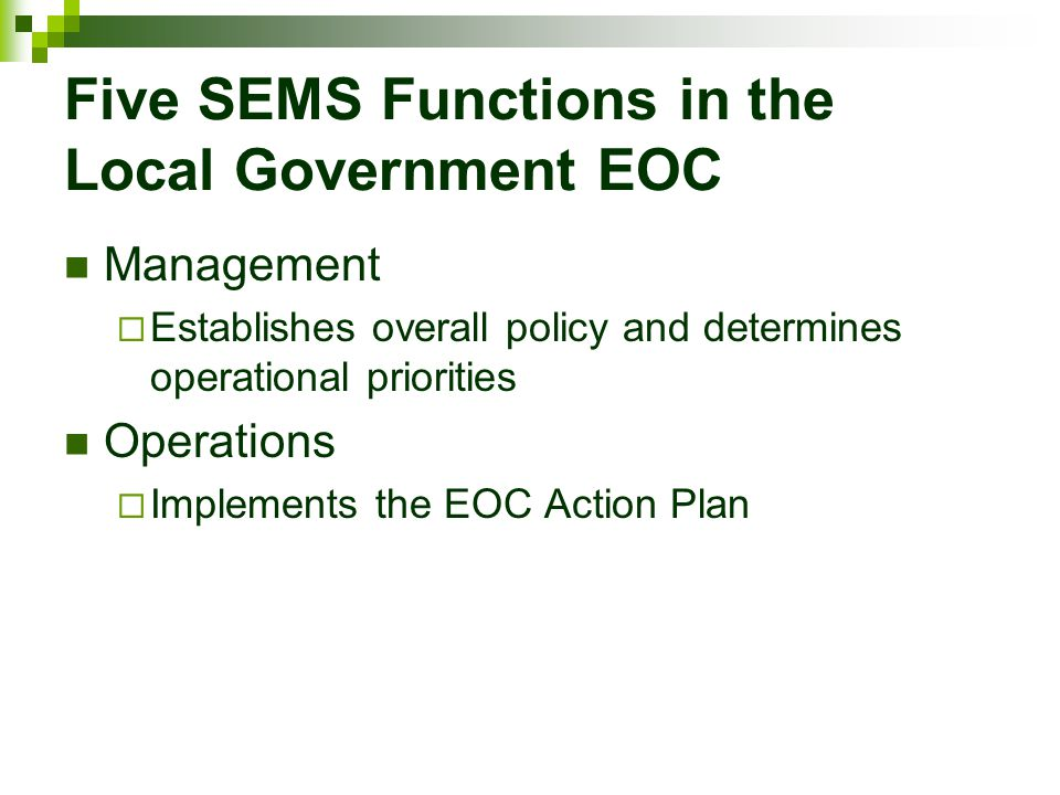 Five SEMS Functions in the Local Government EOC Management  Establishes overall policy and determines operational priorities Operations  Implements