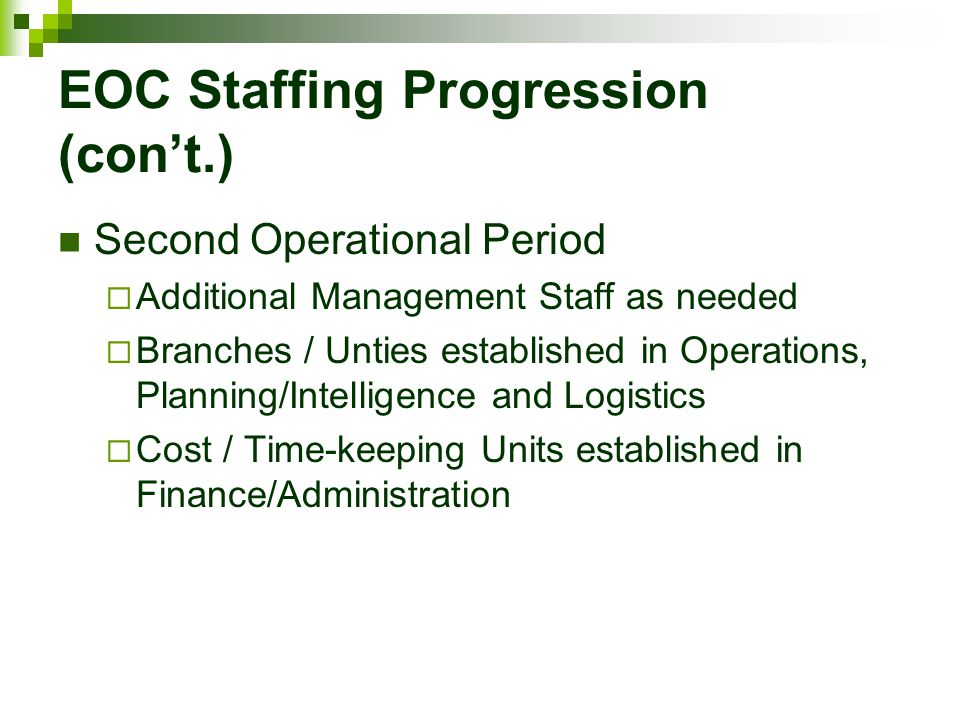 EOC Staffing Progression (con't.) Second Operational Period  Additional Management Staff as needed  Branches / Unties established in Operations, Pla