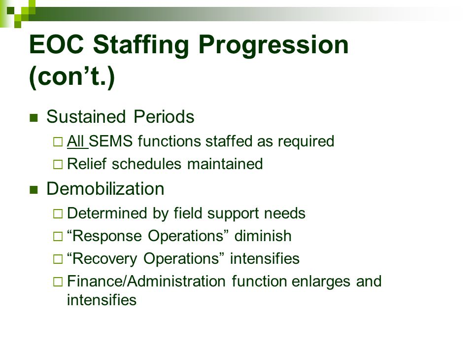EOC Staffing Progression (con't.) Sustained Periods  All SEMS functions staffed as required  Relief schedules maintained Demobilization  Determined