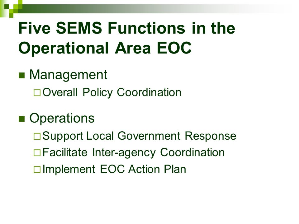 Five SEMS Functions in the Operational Area EOC Management  Overall Policy Coordination Operations  Support Local Government Response  Facilitate I