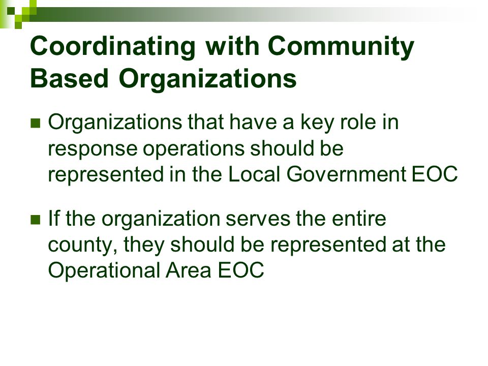 Coordinating with Community Based Organizations Organizations that have a key role in response operations should be represented in the Local Governmen