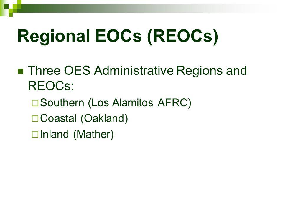 Regional EOCs (REOCs) Three OES Administrative Regions and REOCs:  Southern (Los Alamitos AFRC)  Coastal (Oakland)  Inland (Mather)