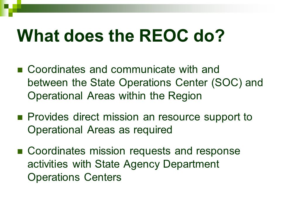 What does the REOC do? Coordinates and communicate with and between the State Operations Center (SOC) and Operational Areas within the Region Provides