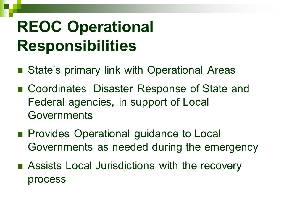 REOC Operational Responsibilities State's primary link with Operational Areas Coordinates Disaster Response of State and Federal agencies, in support