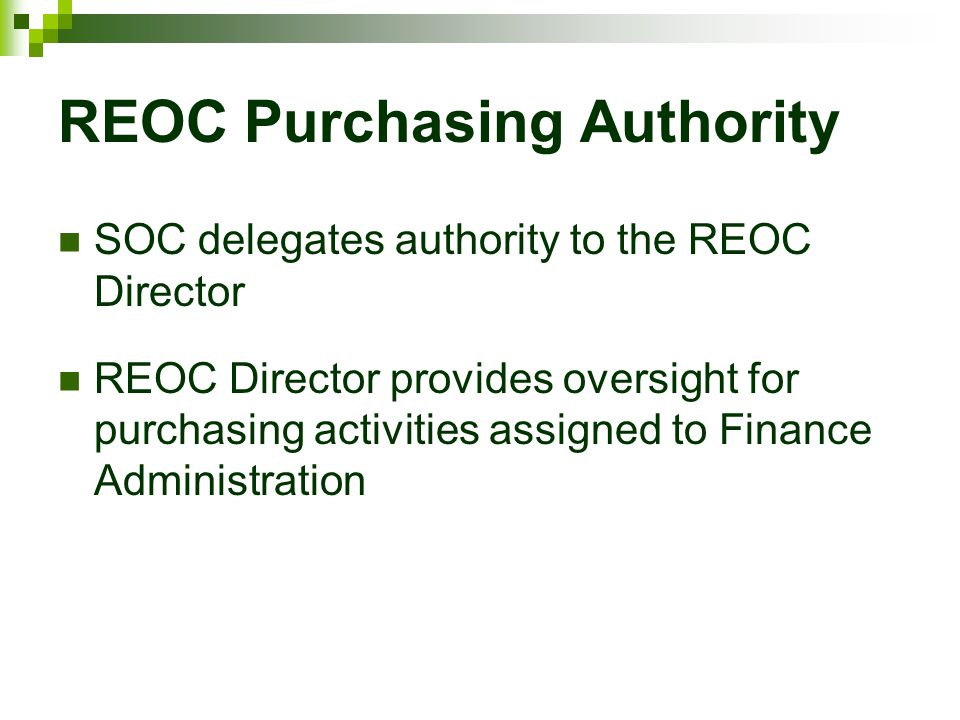 REOC Purchasing Authority SOC delegates authority to the REOC Director REOC Director provides oversight for purchasing activities assigned to Finance