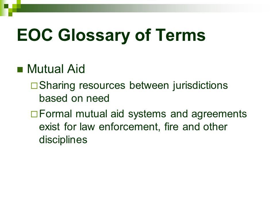 EOC Glossary of Terms Mutual Aid  Sharing resources between jurisdictions based on need  Formal mutual aid systems and agreements exist for law enfo