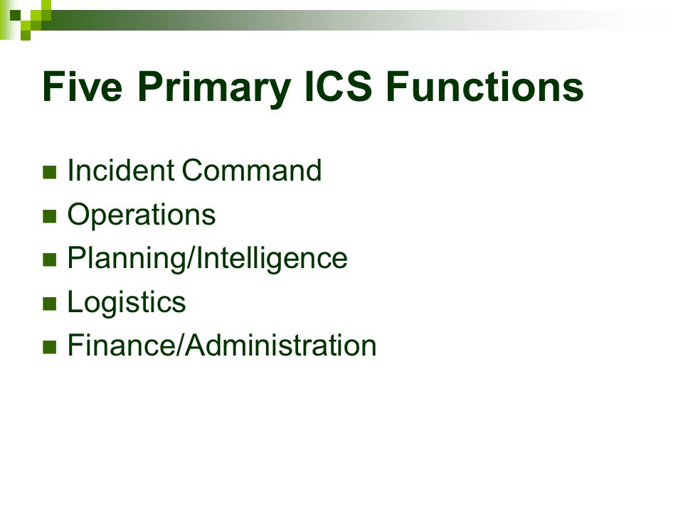 Five Primary ICS Functions Incident Command Operations Planning/Intelligence Logistics Finance/Administration