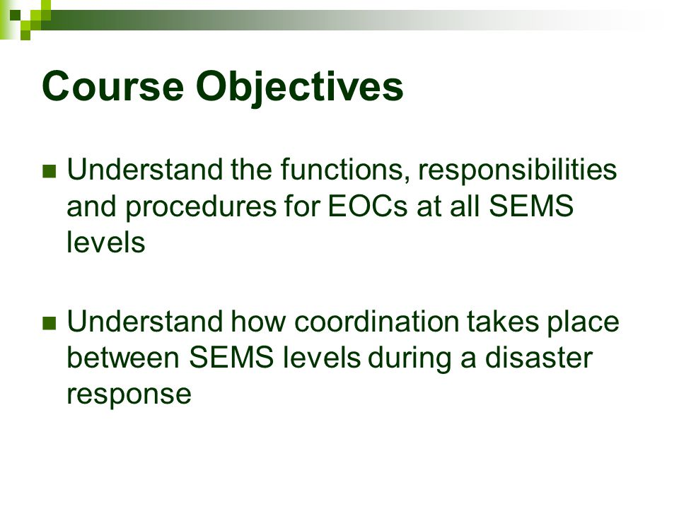 Course Objectives Understand the functions, responsibilities and procedures for EOCs at all SEMS levels Understand how coordination takes place betwee