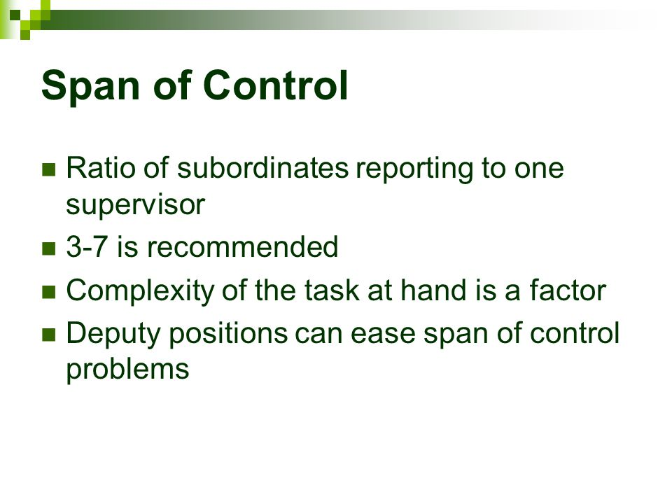 Span of Control Ratio of subordinates reporting to one supervisor 3-7 is recommended Complexity of the task at hand is a factor Deputy positions can e