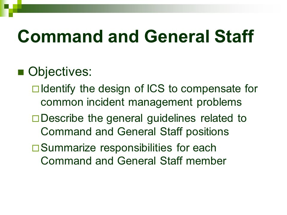 Command and General Staff Objectives:  Identify the design of ICS to compensate for common incident management problems  Describe the general guidel
