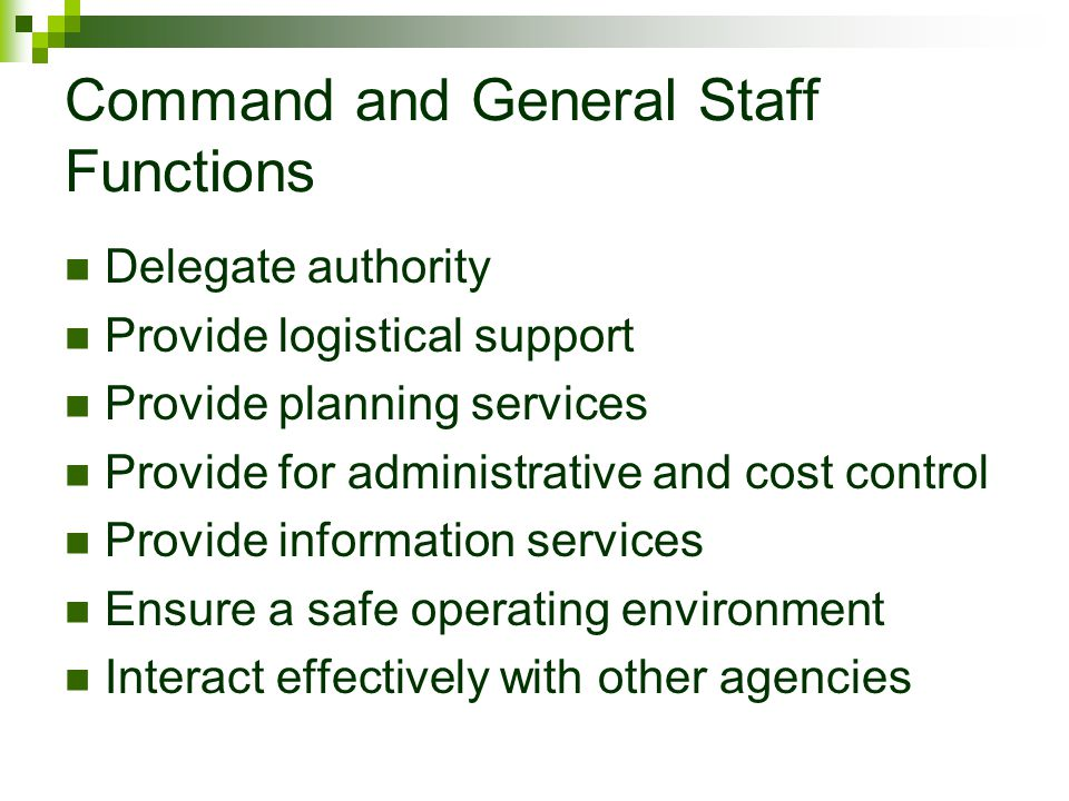 Command and General Staff Functions Delegate authority Provide logistical support Provide planning services Provide for administrative and cost contro