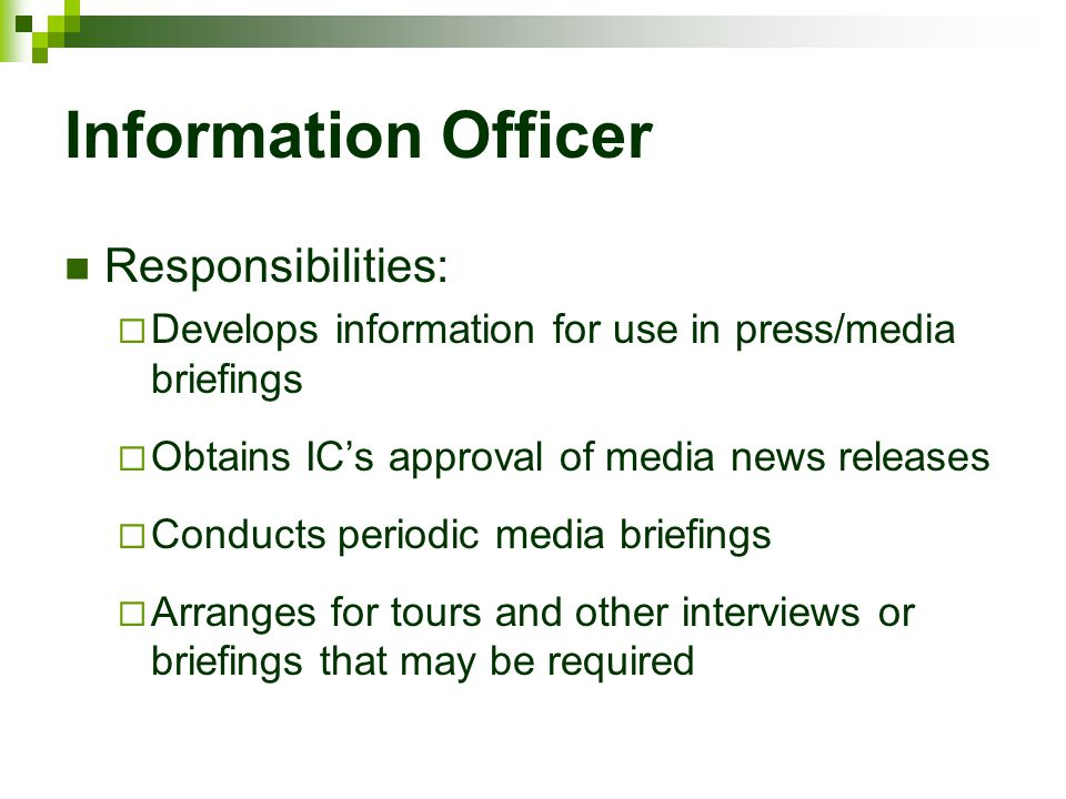 Information Officer Responsibilities:  Develops information for use in press/media briefings  Obtains IC's approval of media news releases  Conduct