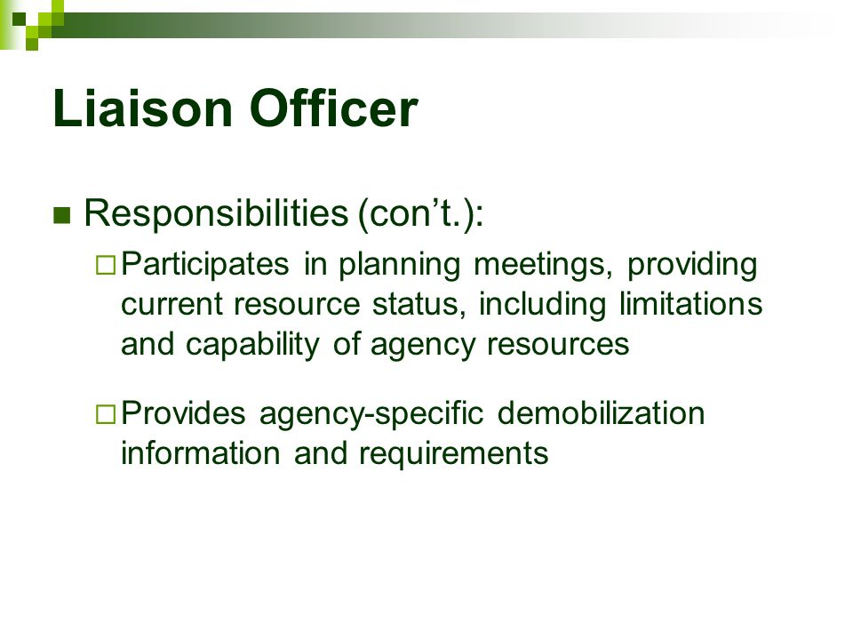 Liaison Officer Responsibilities (con't.):  Participates in planning meetings, providing current resource status, including limitations and capabilit