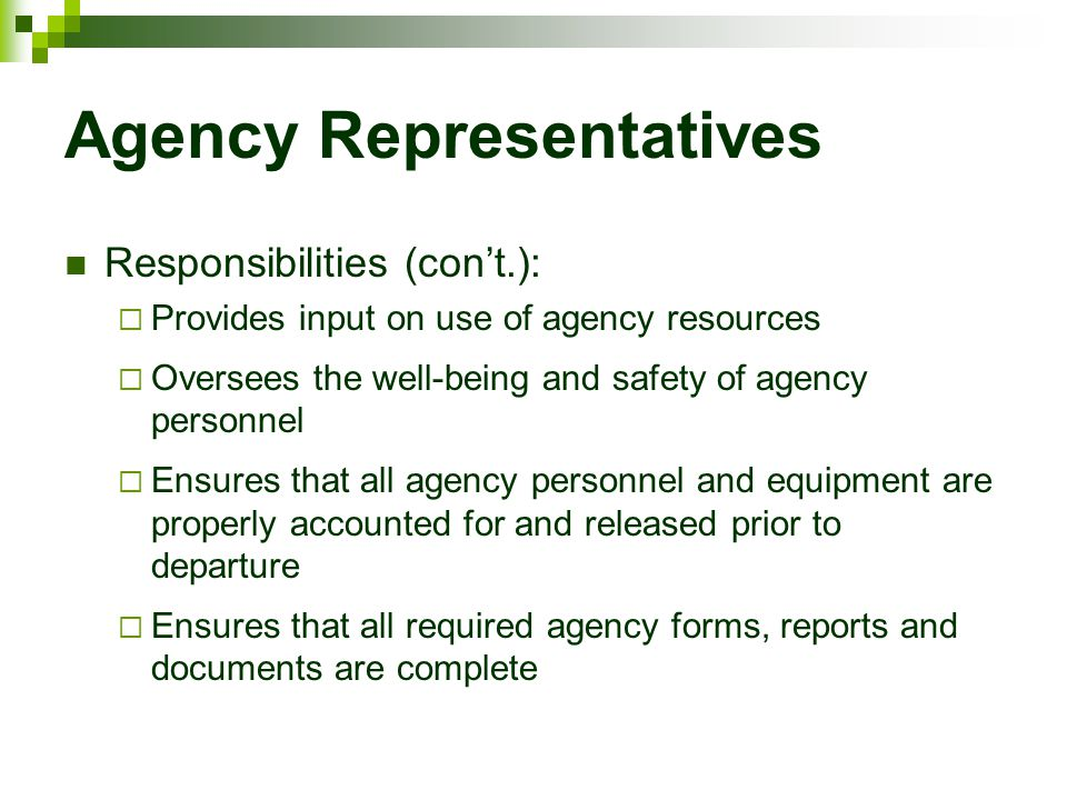 Agency Representatives Responsibilities (con't.):  Provides input on use of agency resources  Oversees the well-being and safety of agency personnel