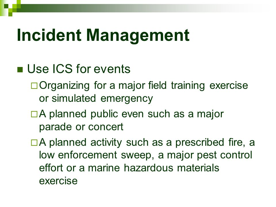 Incident Management Use ICS for events  Organizing for a major field training exercise or simulated emergency  A planned public even such as a major