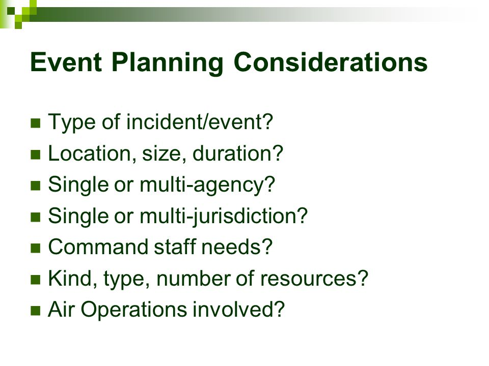 Event Planning Considerations Type of incident/event? Location, size, duration? Single or multi-agency? Single or multi-jurisdiction? Command staff ne