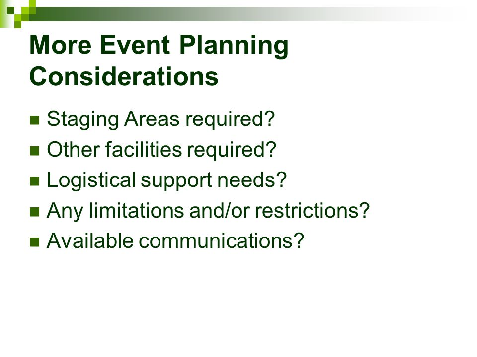 More Event Planning Considerations Staging Areas required? Other facilities required? Logistical support needs? Any limitations and/or restrictions? A