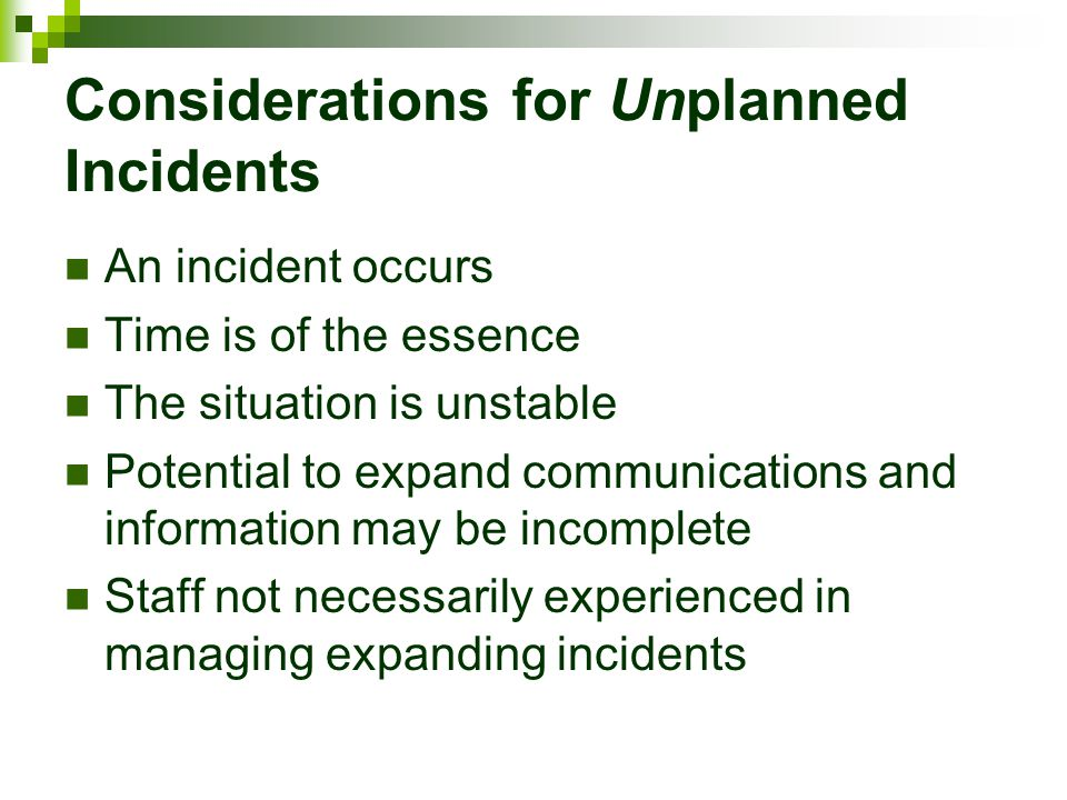 Considerations for Unplanned Incidents An incident occurs Time is of the essence The situation is unstable Potential to expand communications and info