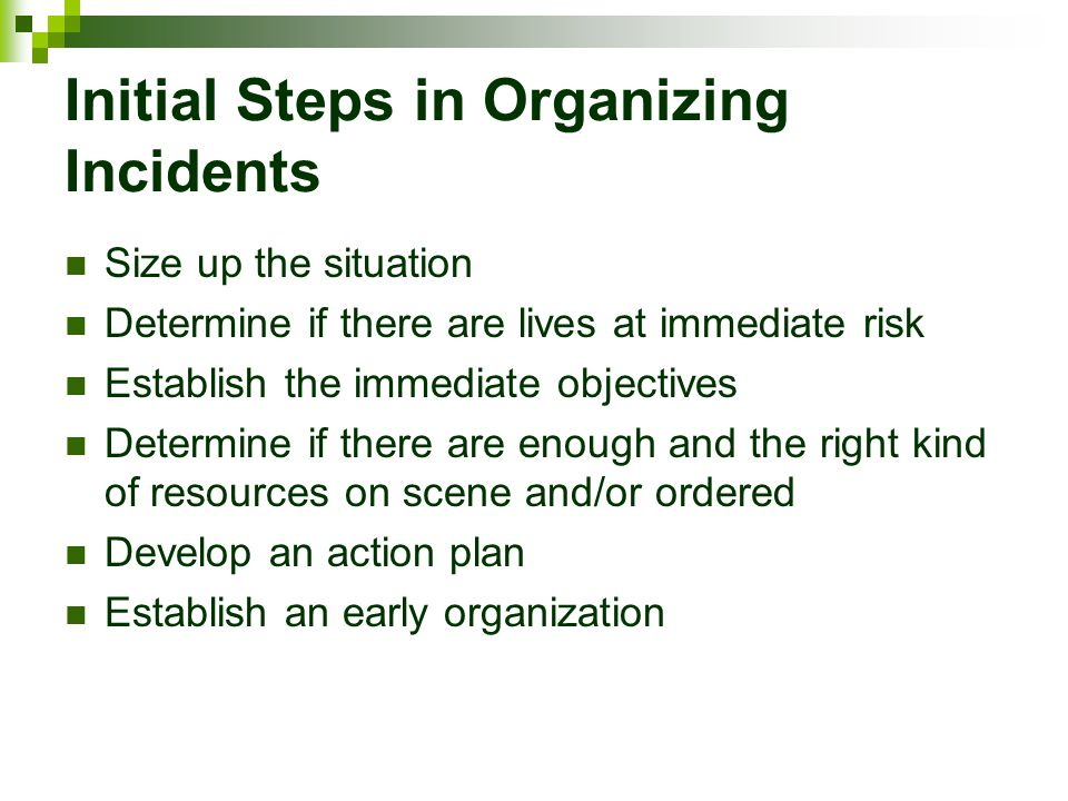 Initial Steps in Organizing Incidents Size up the situation Determine if there are lives at immediate risk Establish the immediate objectives Determin