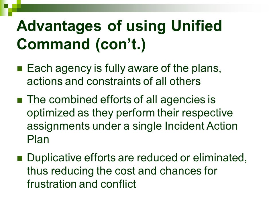 Advantages of using Unified Command (con't.) Each agency is fully aware of the plans, actions and constraints of all others The combined efforts of al