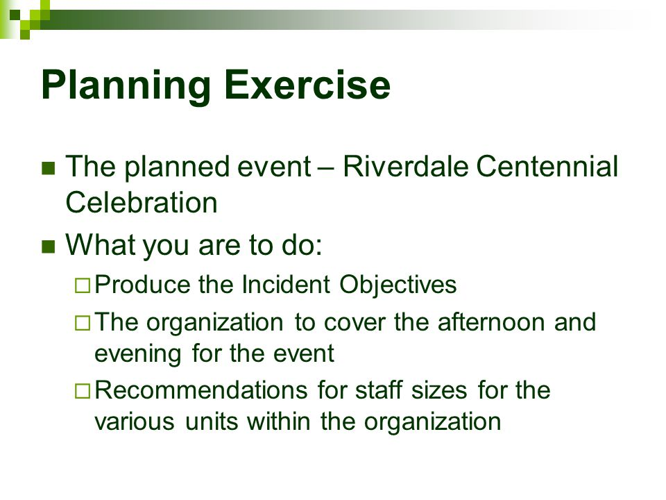 Planning Exercise The planned event – Riverdale Centennial Celebration What you are to do:  Produce the Incident Objectives  The organization to cov