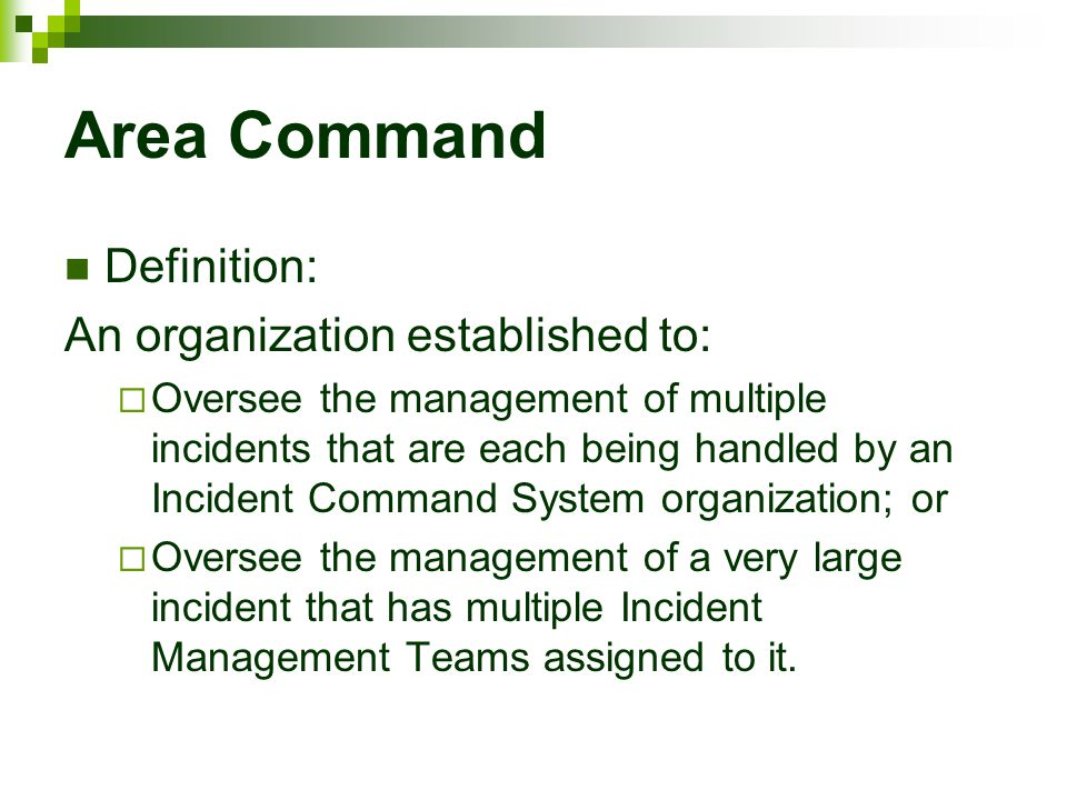 Area Command Definition: An organization established to:  Oversee the management of multiple incidents that are each being handled by an Incident Com