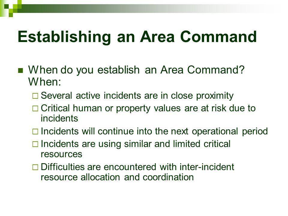 Establishing an Area Command When do you establish an Area Command? When:  Several active incidents are in close proximity  Critical human or proper