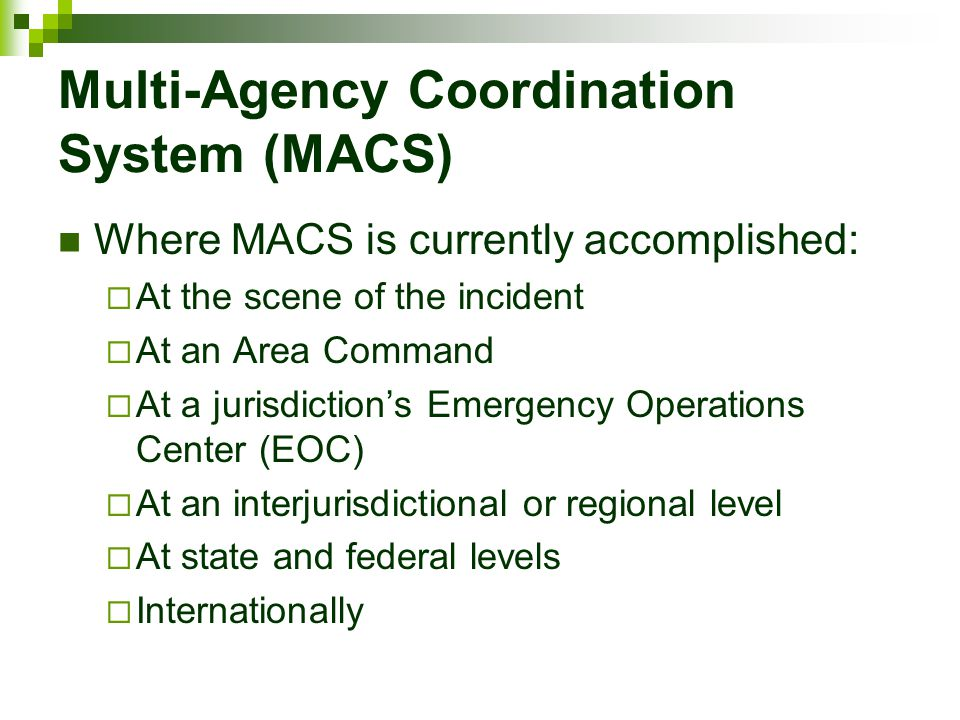 Multi-Agency Coordination System (MACS) Where MACS is currently accomplished:  At the scene of the incident  At an Area Command  At a jurisdiction'