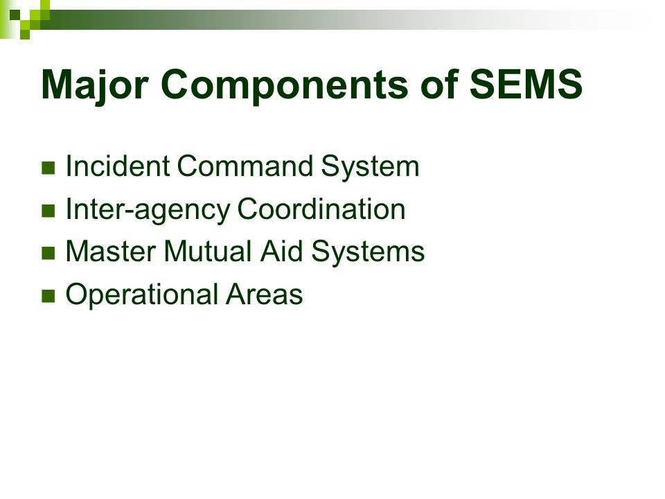 Major Components of SEMS Incident Command System Inter-agency Coordination Master Mutual Aid Systems Operational Areas