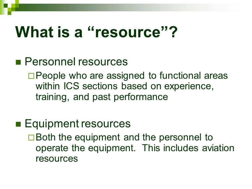 """What is a """"resource""""? Personnel resources  People who are assigned to functional areas within ICS sections based on experience, training, and past pe"""