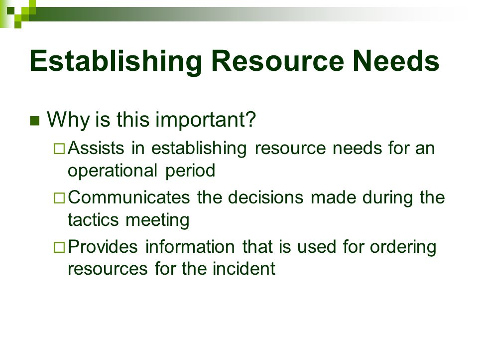 Establishing Resource Needs Why is this important?  Assists in establishing resource needs for an operational period  Communicates the decisions mad